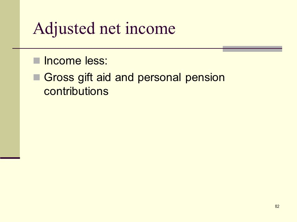 82 Adjusted net income Income less: Gross gift aid and personal pension contributions