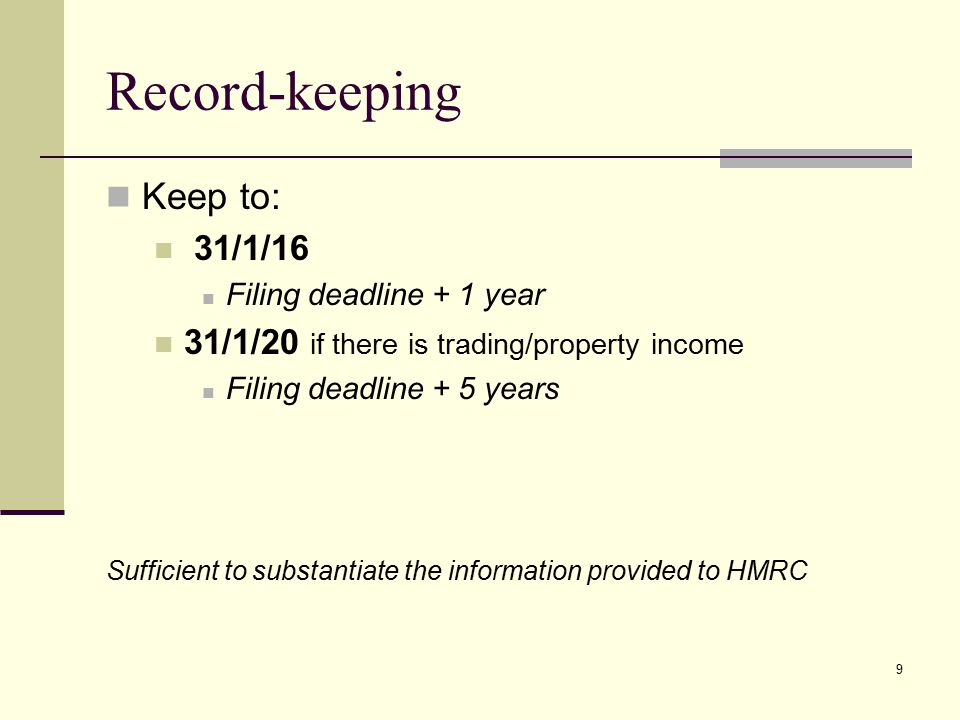 Record-keeping Keep to: 31/1/16 Filing deadline + 1 year 31/1/20 if there is trading/property income Filing deadline + 5 years Sufficient to substantiate the information provided to HMRC 9
