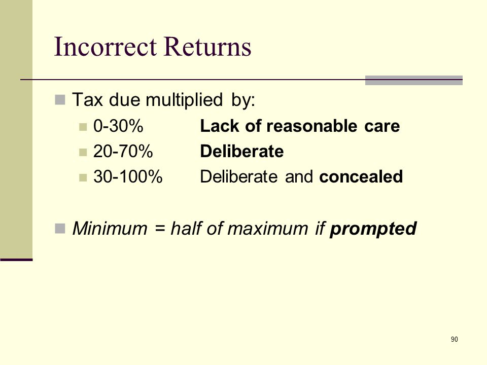 Incorrect Returns Tax due multiplied by: 0-30%Lack of reasonable care 20-70%Deliberate 30-100%Deliberate and concealed Minimum = half of maximum if pr