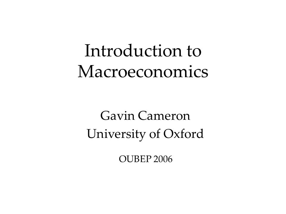 Introduction to Macroeconomics Gavin Cameron University of Oxford OUBEP 2006