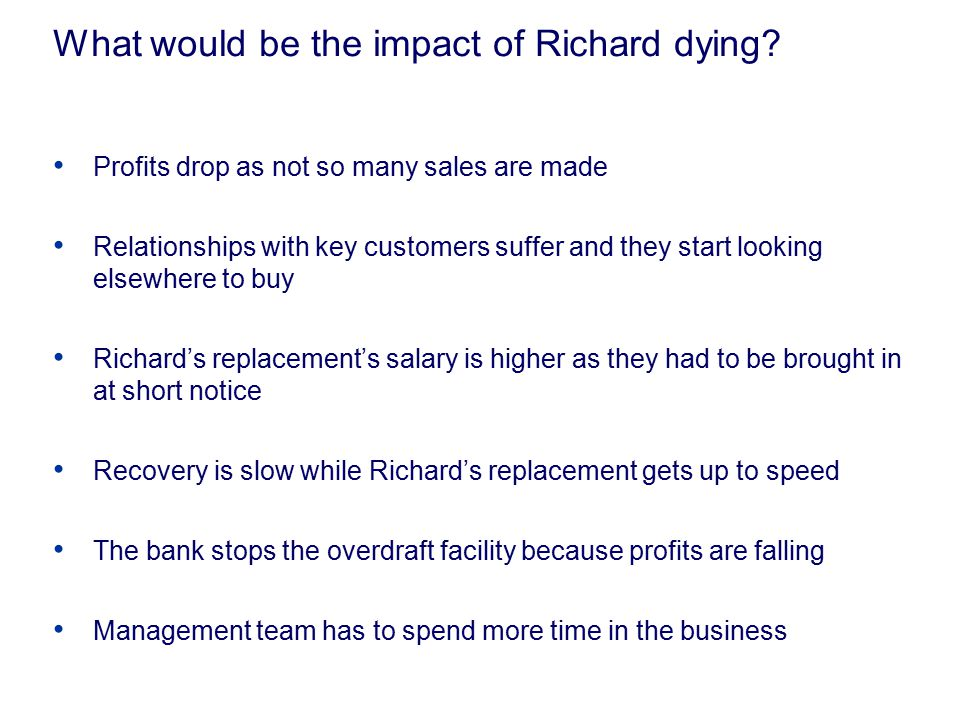 What would be the impact of Richard dying? Profits drop as not so many sales are made Relationships with key customers suffer and they start looking e