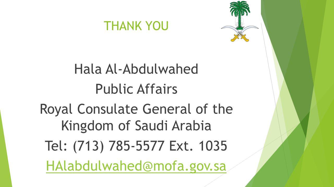 THANK YOU Hala Al-Abdulwahed Public Affairs Royal Consulate General of the Kingdom of Saudi Arabia Tel: (713) 785-5577 Ext.