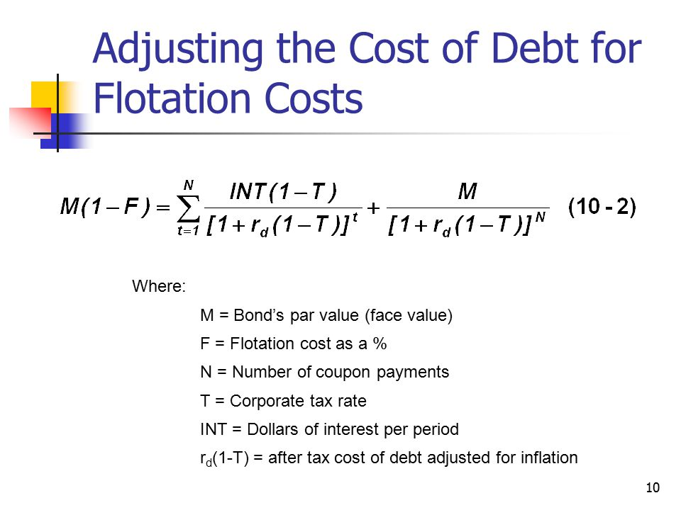 10 Adjusting the Cost of Debt for Flotation Costs Where: M = Bond's par value (face value) F = Flotation cost as a % N = Number of coupon payments T =
