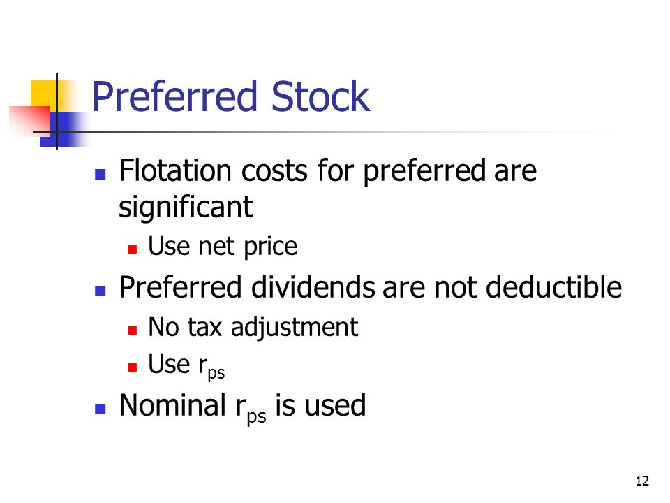 12 Preferred Stock Flotation costs for preferred are significant Use net price Preferred dividends are not deductible No tax adjustment Use r ps Nomin