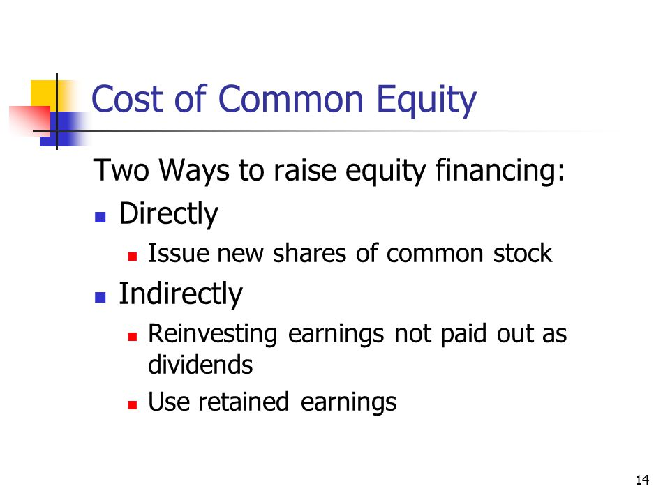 14 Cost of Common Equity Two Ways to raise equity financing: Directly Issue new shares of common stock Indirectly Reinvesting earnings not paid out as