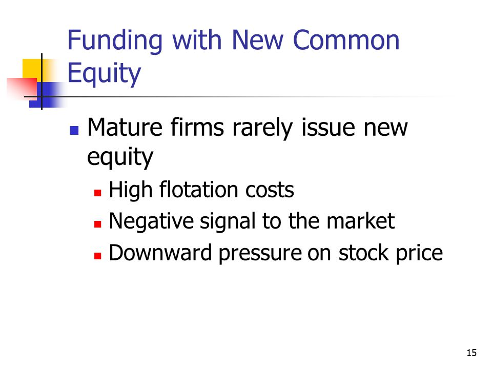 15 Funding with New Common Equity Mature firms rarely issue new equity High flotation costs Negative signal to the market Downward pressure on stock p