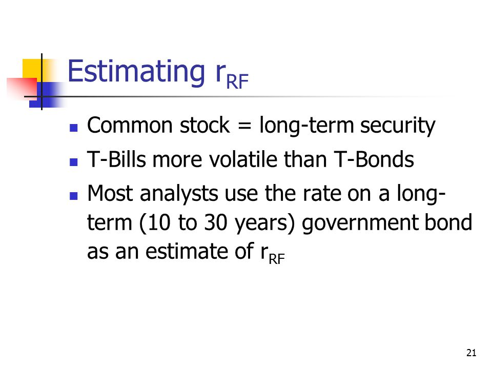 21 Estimating r RF Common stock = long-term security T-Bills more volatile than T-Bonds Most analysts use the rate on a long- term (10 to 30 years) go