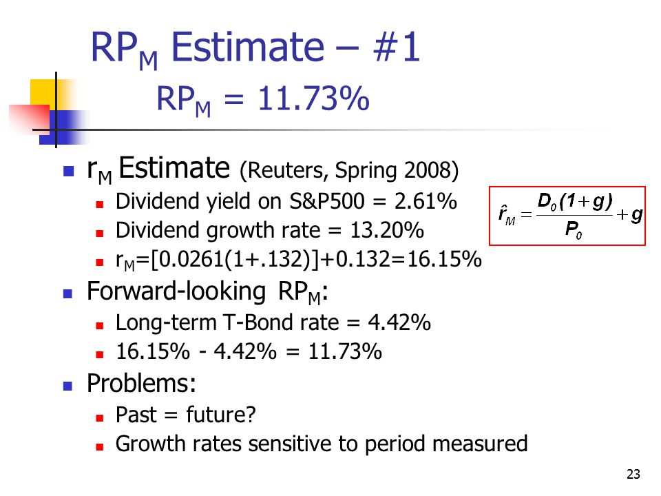 23 RP M Estimate – #1 RP M = 11.73% r M Estimate (Reuters, Spring 2008) Dividend yield on S&P500 = 2.61% Dividend growth rate = 13.20% r M =[0.0261(1+