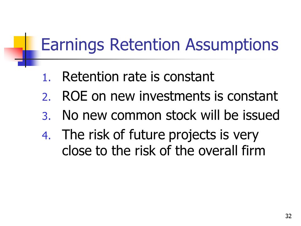 32 Earnings Retention Assumptions 1. Retention rate is constant 2. ROE on new investments is constant 3. No new common stock will be issued 4. The ris