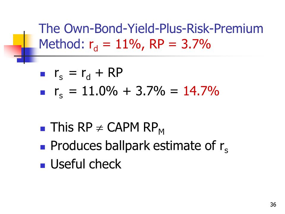 36 The Own-Bond-Yield-Plus-Risk-Premium Method: r d = 11%, RP = 3.7% r s = r d + RP r s = 11.0% + 3.7% = 14.7% This RP  CAPM RP M Produces ballpark e