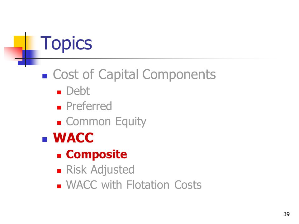 39 Topics Cost of Capital Components Debt Preferred Common Equity WACC Composite Risk Adjusted WACC with Flotation Costs