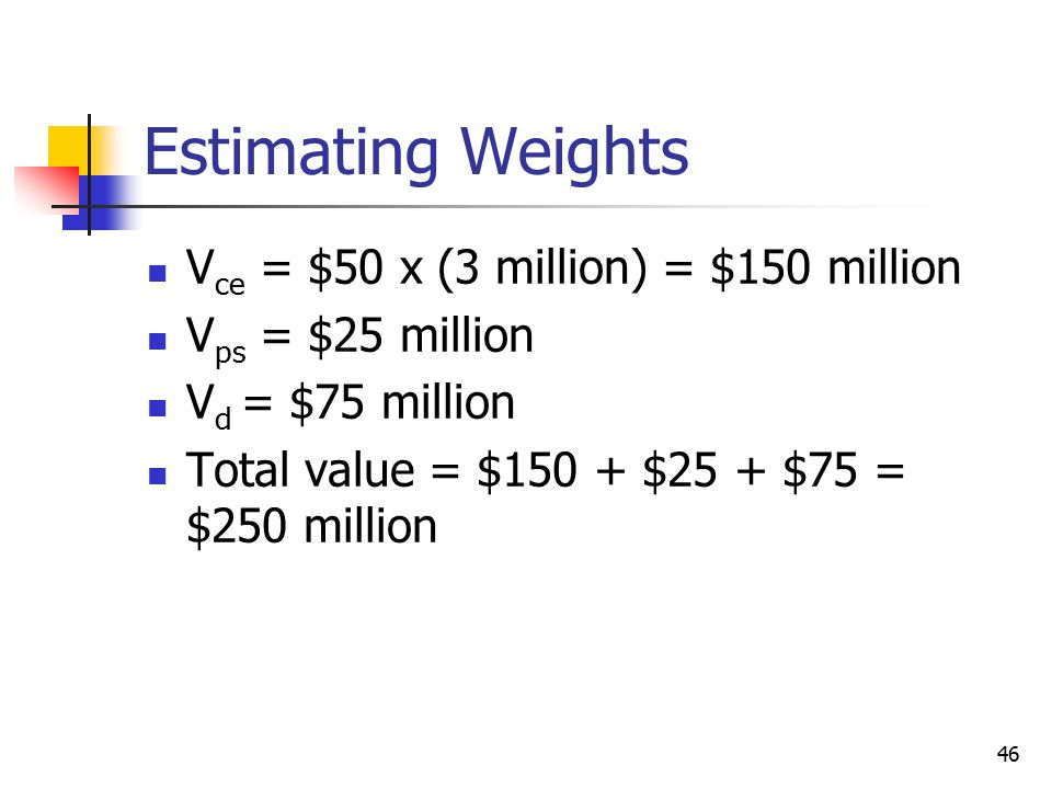 46 Estimating Weights V ce = $50 x (3 million) = $150 million V ps = $25 million V d = $75 million Total value = $150 + $25 + $75 = $250 million