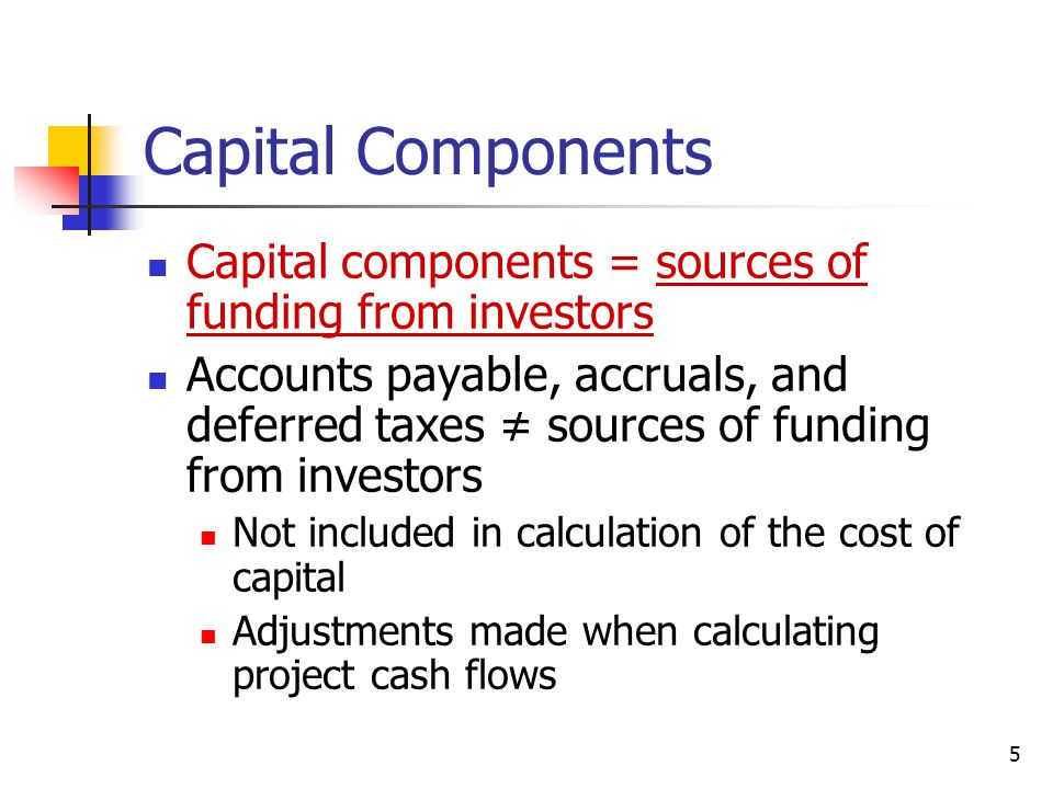 5 Capital Components Capital components = sources of funding from investors Accounts payable, accruals, and deferred taxes ≠ sources of funding from i