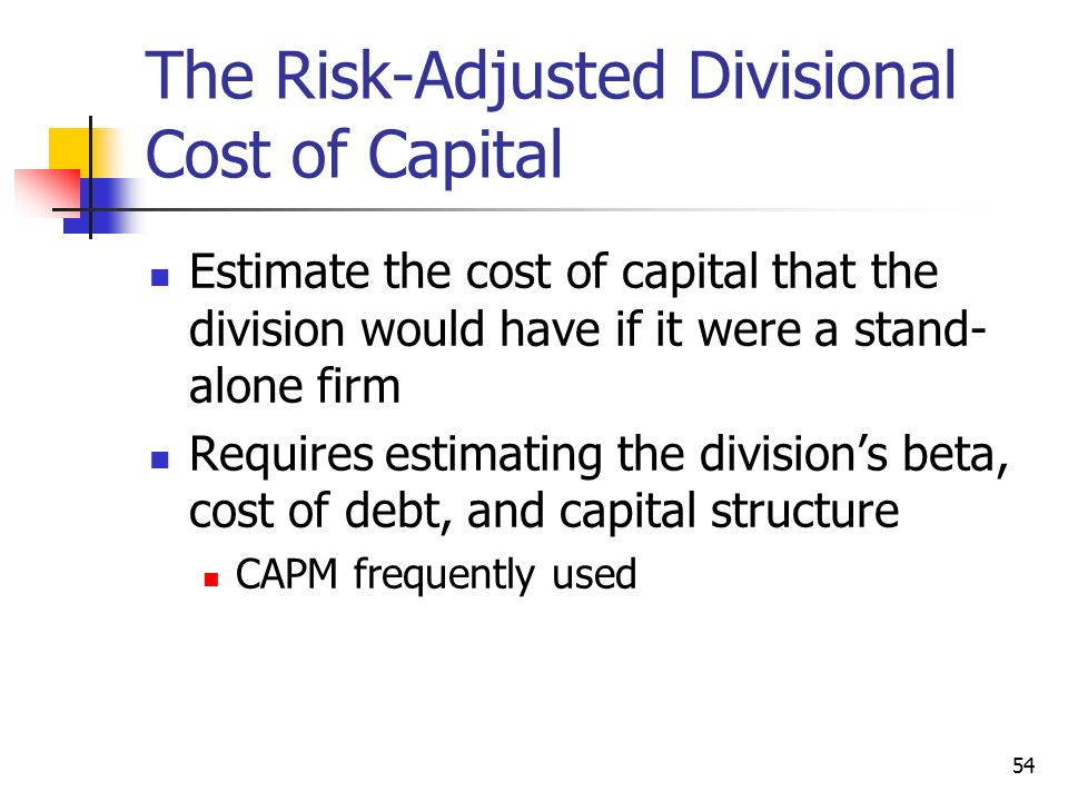 54 The Risk-Adjusted Divisional Cost of Capital Estimate the cost of capital that the division would have if it were a stand- alone firm Requires esti