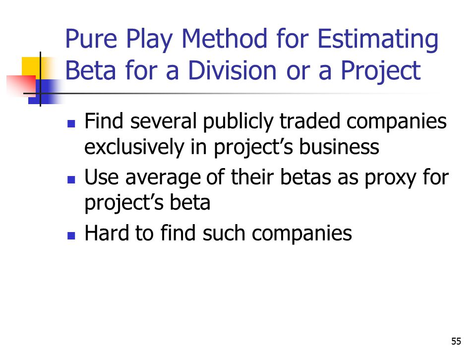 55 Pure Play Method for Estimating Beta for a Division or a Project Find several publicly traded companies exclusively in project's business Use avera