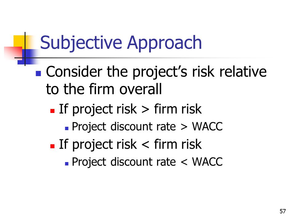 57 Subjective Approach Consider the project's risk relative to the firm overall If project risk > firm risk Project discount rate > WACC If project ri