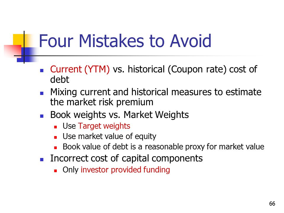 66 Four Mistakes to Avoid Current (YTM) vs. historical (Coupon rate) cost of debt Mixing current and historical measures to estimate the market risk p