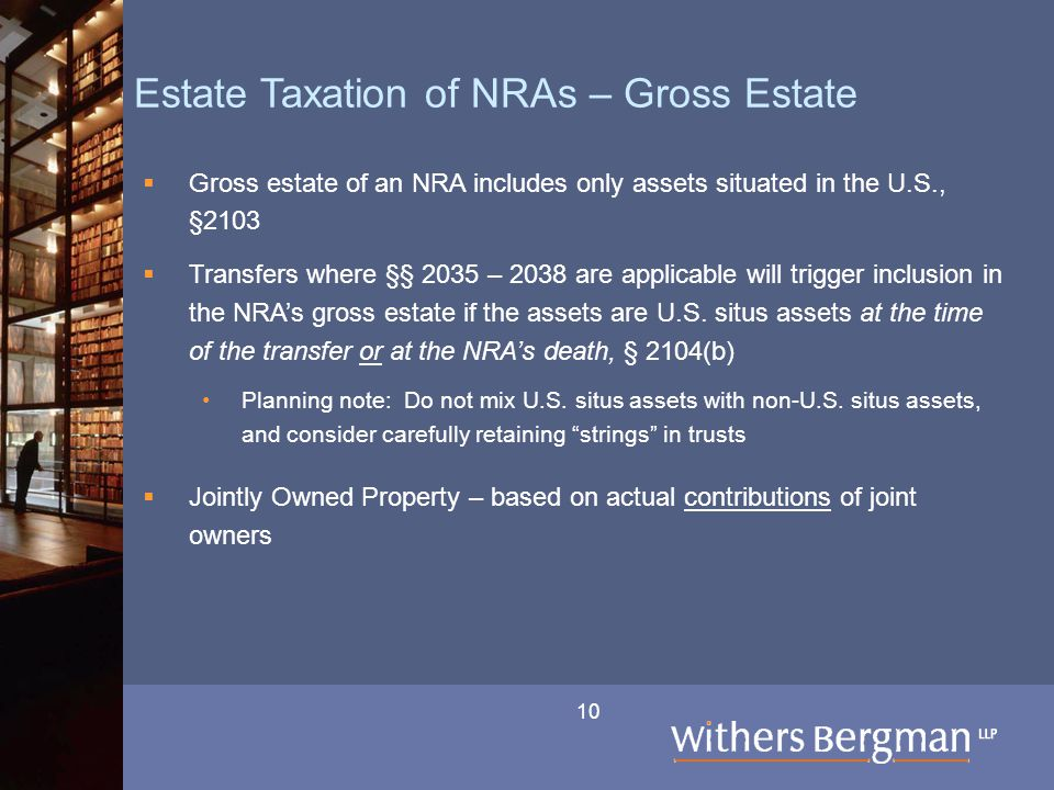 10 Estate Taxation of NRAs – Gross Estate  Gross estate of an NRA includes only assets situated in the U.S., §2103  Transfers where §§ 2035 – 2038 a