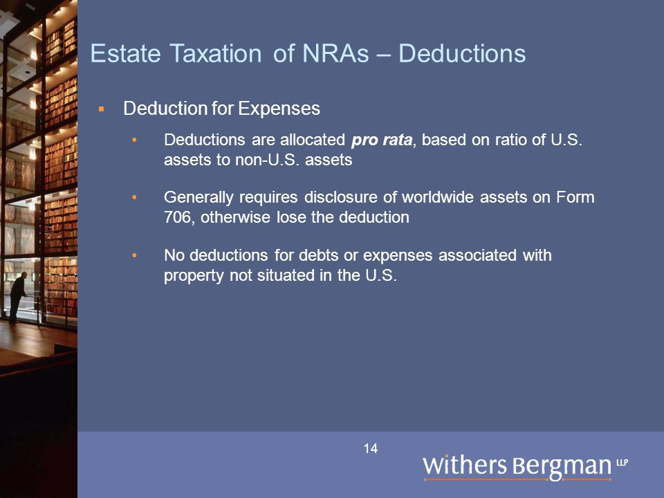 14 Estate Taxation of NRAs – Deductions  Deduction for Expenses Deductions are allocated pro rata, based on ratio of U.S.