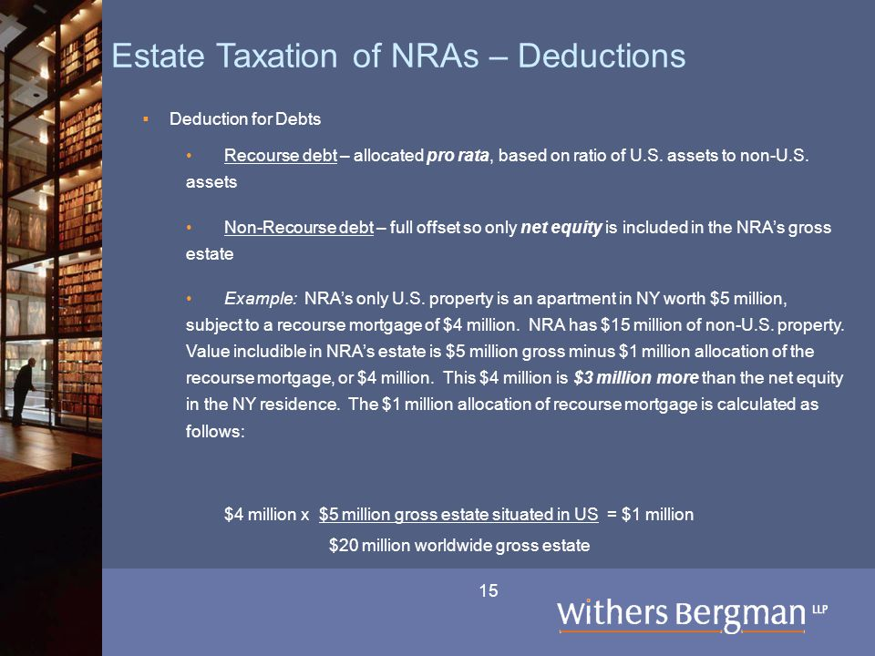 15 Estate Taxation of NRAs – Deductions  Deduction for Debts Recourse debt – allocated pro rata, based on ratio of U.S.