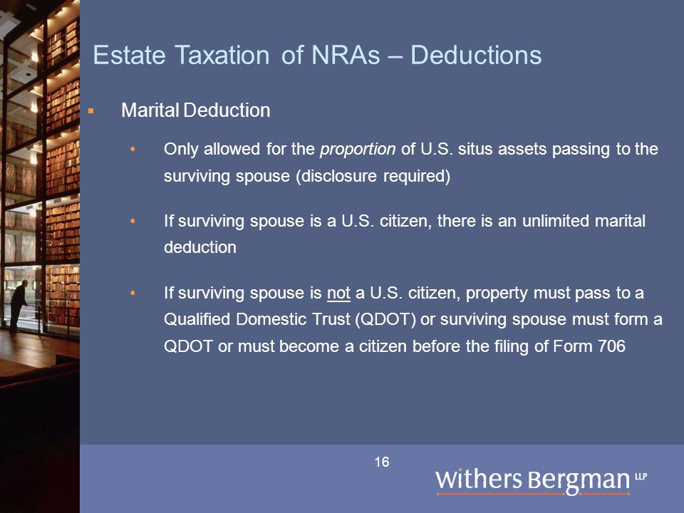 16 Estate Taxation of NRAs – Deductions  Marital Deduction Only allowed for the proportion of U.S. situs assets passing to the surviving spouse (disc