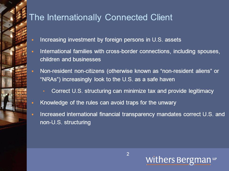 2 The Internationally Connected Client  Increasing investment by foreign persons in U.S. assets  International families with cross-border connection