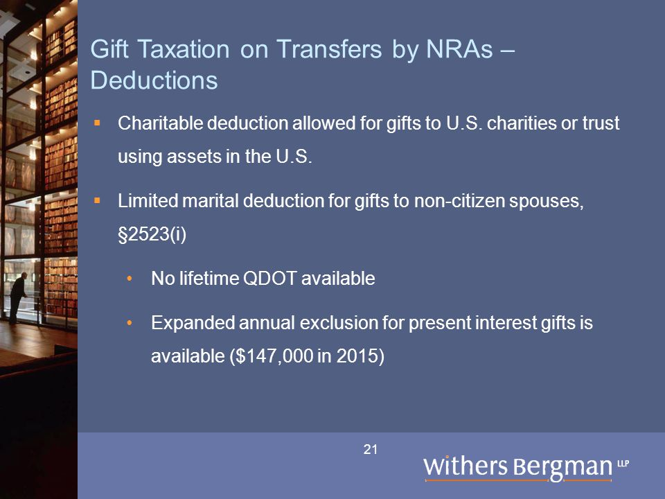 21 Gift Taxation on Transfers by NRAs – Deductions  Charitable deduction allowed for gifts to U.S. charities or trust using assets in the U.S.  Limi