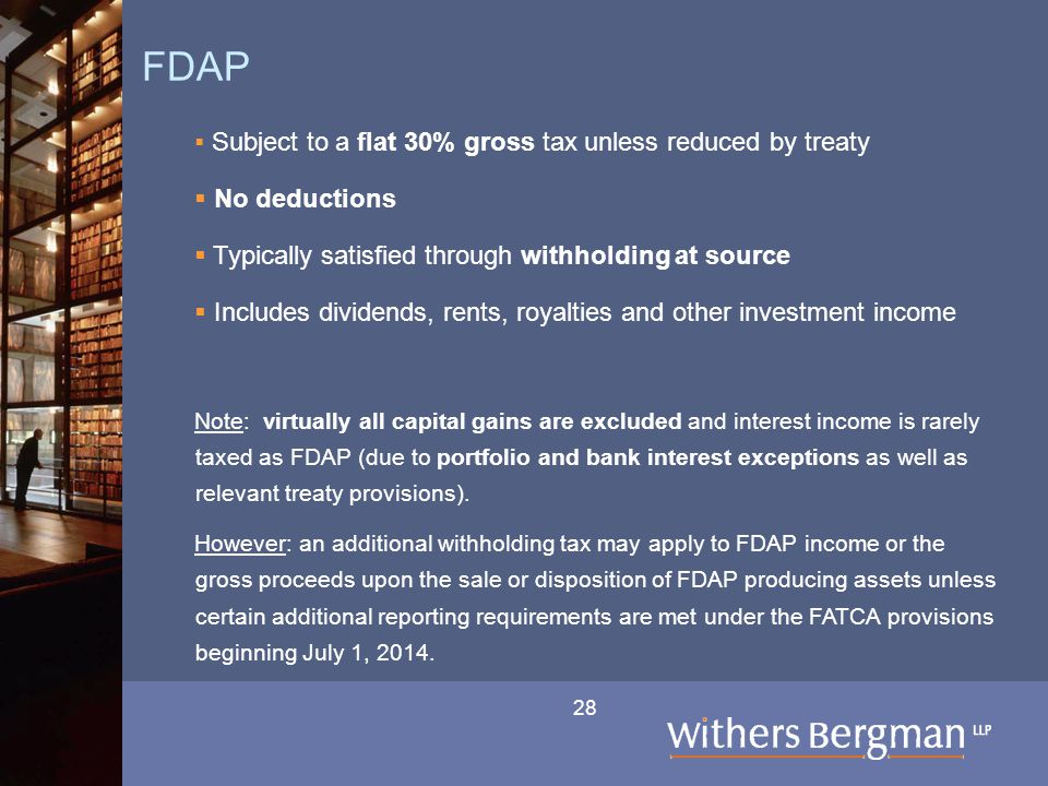 28 FDAP  Subject to a flat 30% gross tax unless reduced by treaty  No deductions  Typically satisfied through withholding at source  Includes dividends, rents, royalties and other investment income Note: virtually all capital gains are excluded and interest income is rarely taxed as FDAP (due to portfolio and bank interest exceptions as well as relevant treaty provisions).