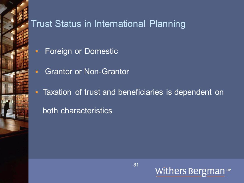 31 Trust Status in International Planning  Foreign or Domestic  Grantor or Non-Grantor  Taxation of trust and beneficiaries is dependent on both characteristics