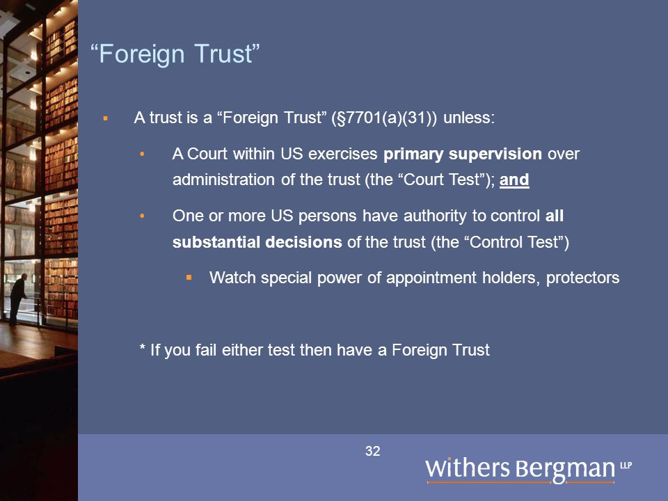 "32 ""Foreign Trust""  A trust is a ""Foreign Trust"" (§7701(a)(31)) unless: A Court within US exercises primary supervision over administration of the tr"