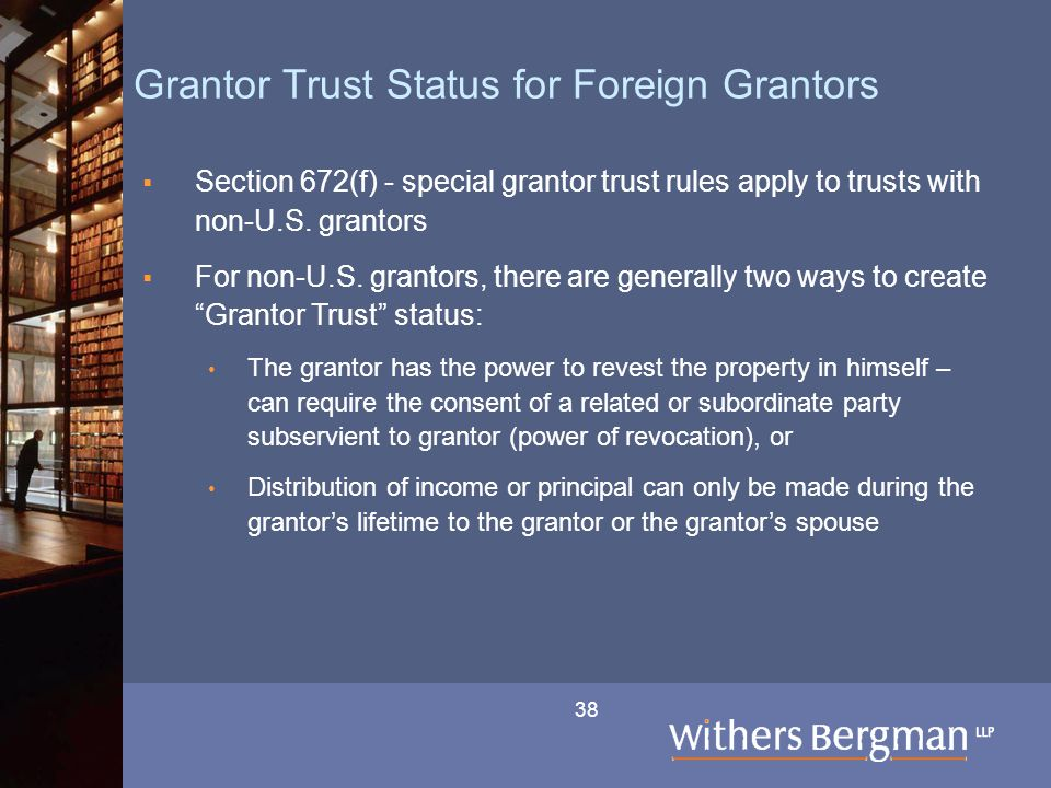 38 Grantor Trust Status for Foreign Grantors  Section 672(f) - special grantor trust rules apply to trusts with non-U.S. grantors  For non-U.S. gran