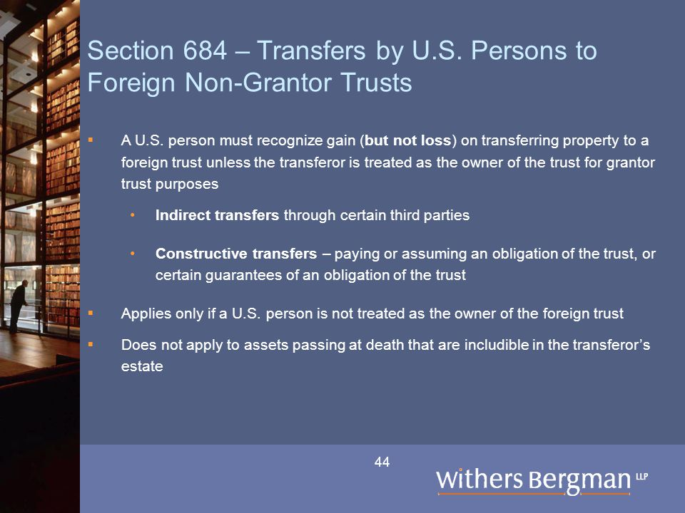 44 Section 684 – Transfers by U.S. Persons to Foreign Non-Grantor Trusts  A U.S. person must recognize gain (but not loss) on transferring property t