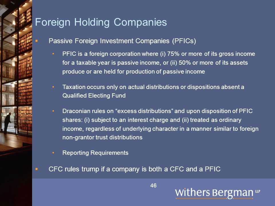 46 Foreign Holding Companies  Passive Foreign Investment Companies (PFICs) PFIC is a foreign corporation where (i) 75% or more of its gross income fo