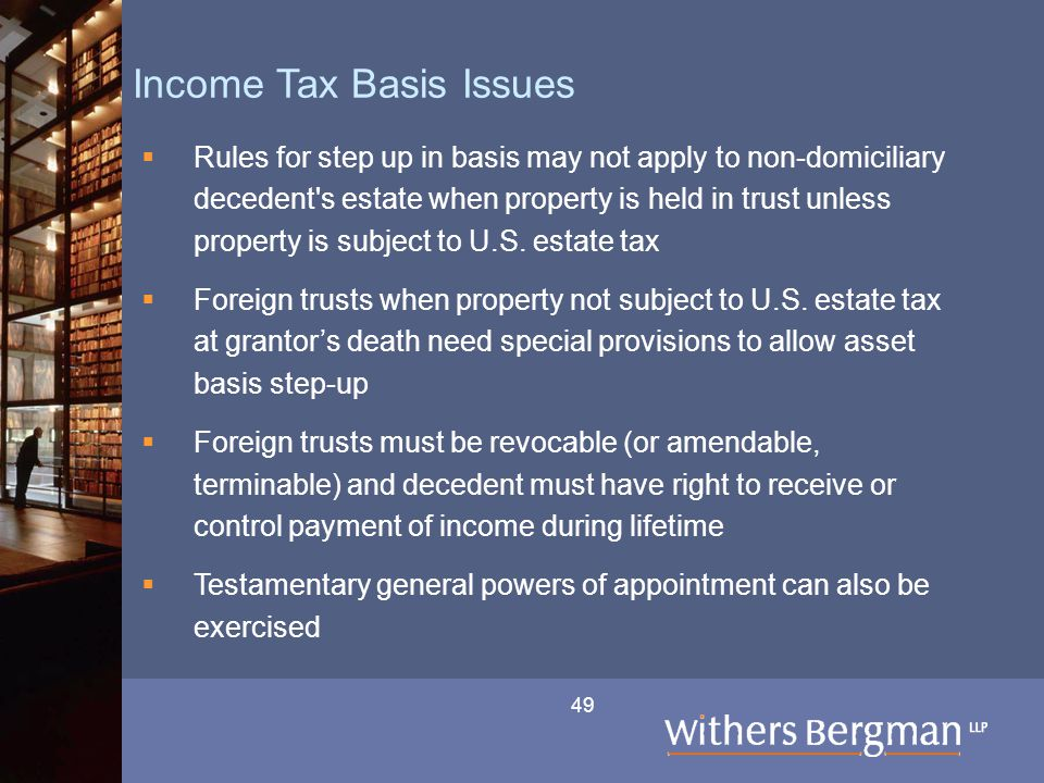49 Income Tax Basis Issues  Rules for step up in basis may not apply to non-domiciliary decedent s estate when property is held in trust unless property is subject to U.S.