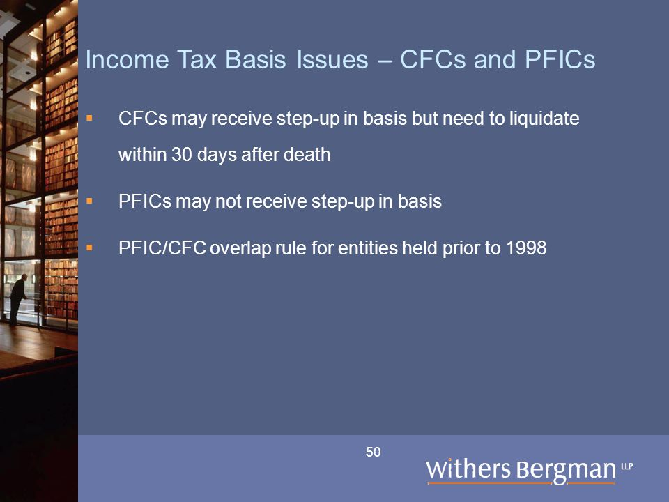 50 Income Tax Basis Issues – CFCs and PFICs  CFCs may receive step-up in basis but need to liquidate within 30 days after death  PFICs may not recei