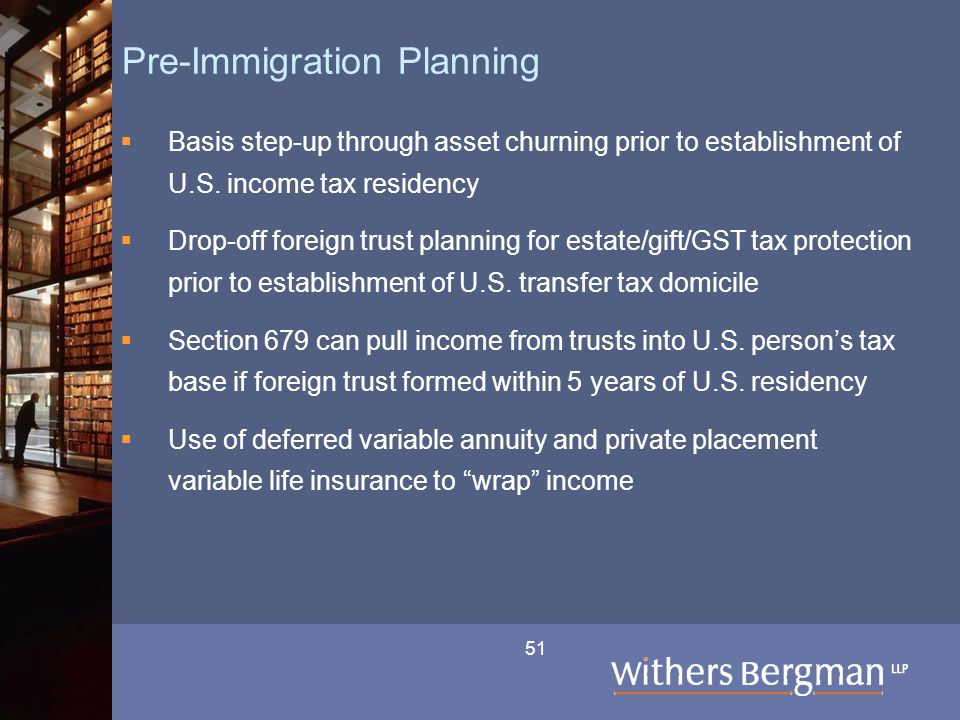 51 Pre-Immigration Planning  Basis step-up through asset churning prior to establishment of U.S. income tax residency  Drop-off foreign trust planni