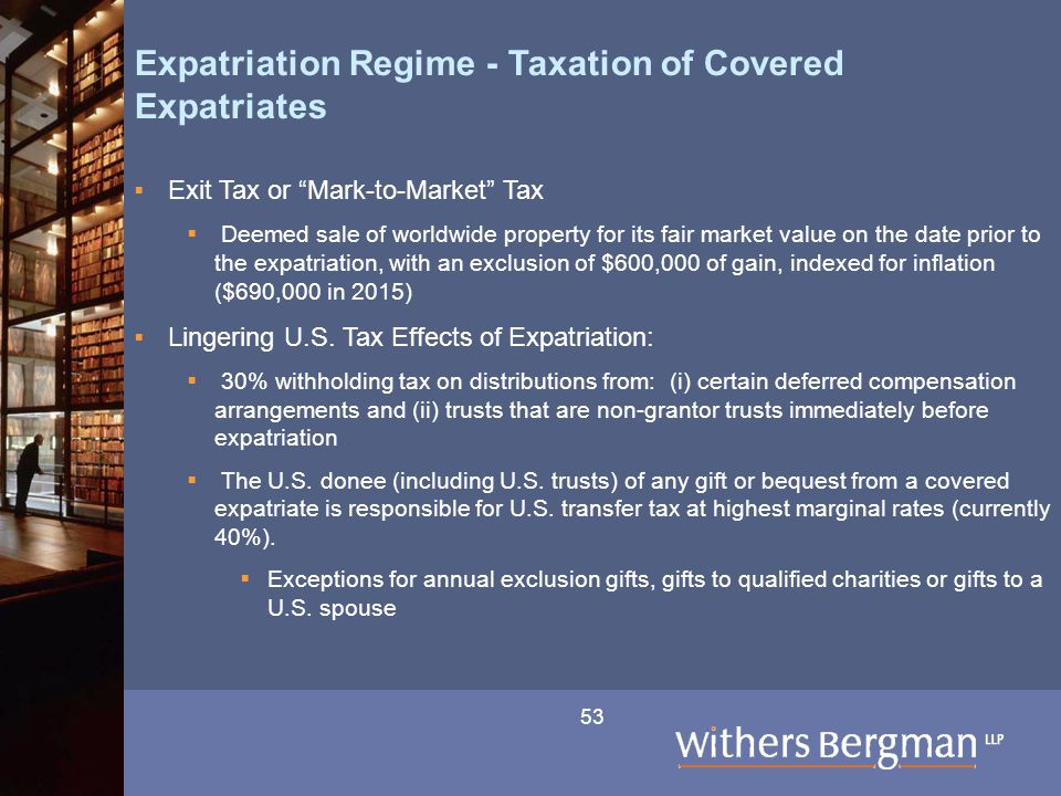 53 Expatriation Regime - Taxation of Covered Expatriates  Exit Tax or Mark-to-Market Tax  Deemed sale of worldwide property for its fair market value on the date prior to the expatriation, with an exclusion of $600,000 of gain, indexed for inflation ($690,000 in 2015)  Lingering U.S.