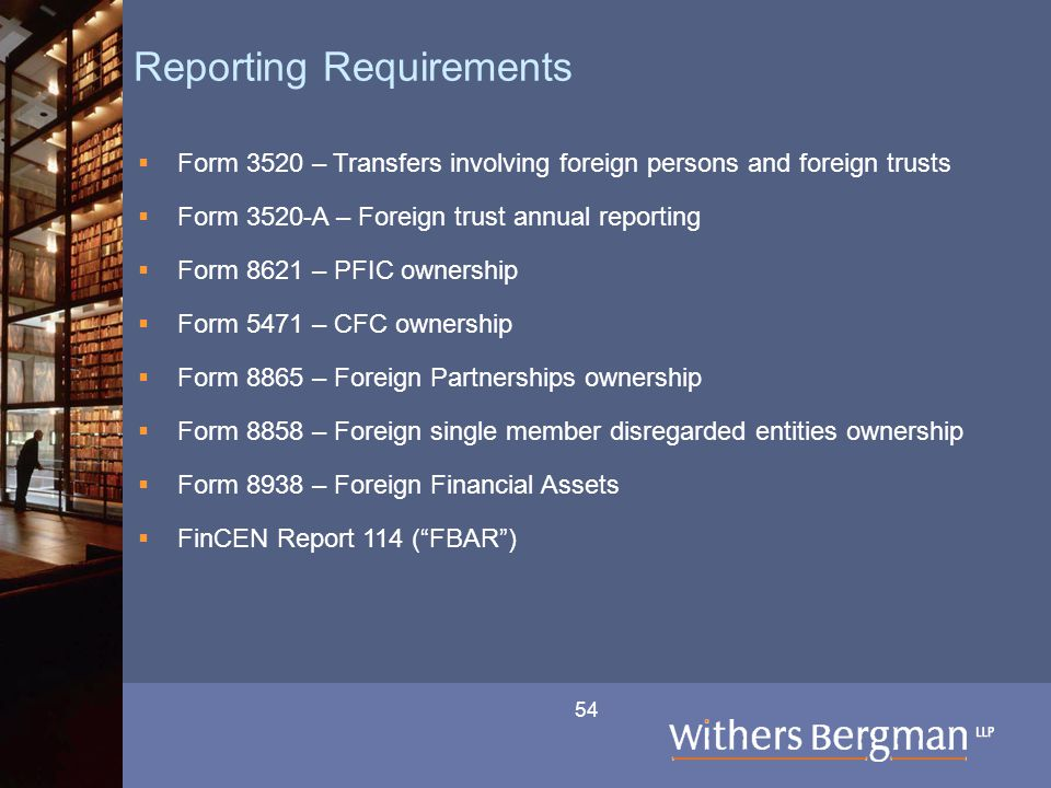 54 Reporting Requirements  Form 3520 – Transfers involving foreign persons and foreign trusts  Form 3520-A – Foreign trust annual reporting  Form 8