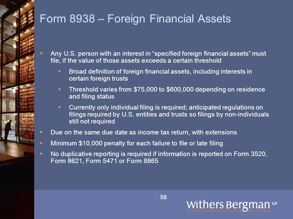 "58 Form 8938 – Foreign Financial Assets  Any U.S. person with an interest in ""specified foreign financial assets"" must file, if the value of those as"