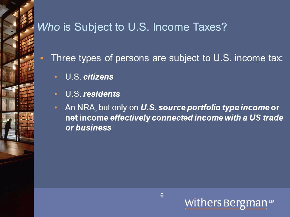6 Who is Subject to U.S. Income Taxes?  Three types of persons are subject to U.S. income tax: U.S. citizens U.S. residents An NRA, but only on U.S.