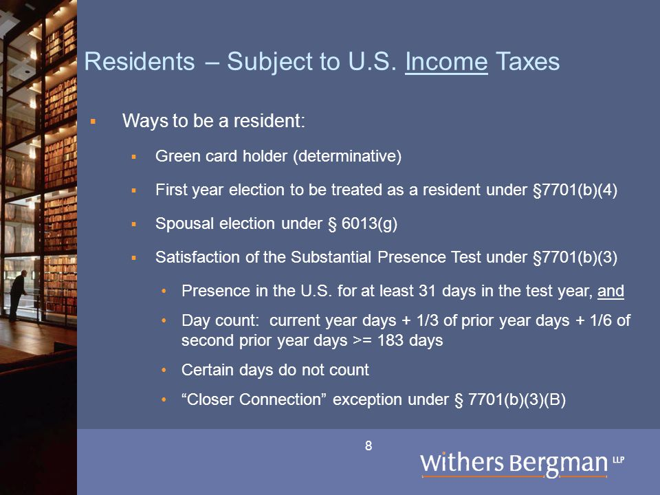 8 Residents – Subject to U.S. Income Taxes  Ways to be a resident:  Green card holder (determinative)  First year election to be treated as a resid
