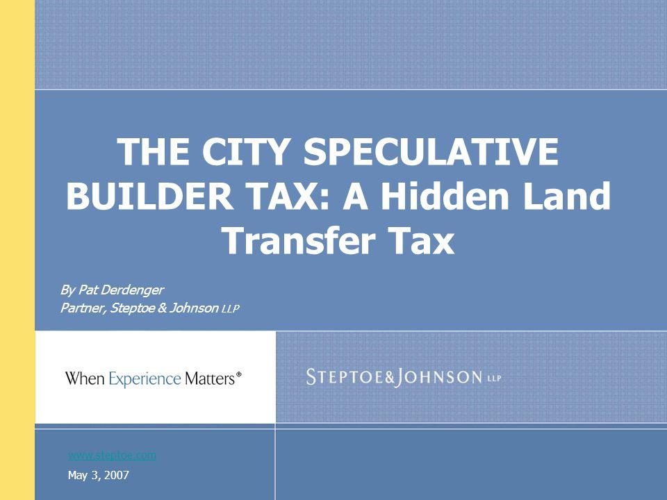www.steptoe.com May 3, 2007 THE CITY SPECULATIVE BUILDER TAX: A Hidden Land Transfer Tax By Pat Derdenger Partner, Steptoe & Johnson LLP