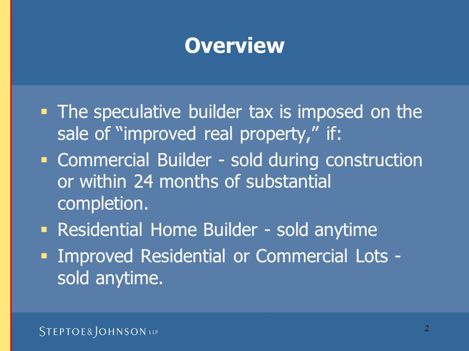 3 Construction Post Construction 24 months C of O issued Sold during construction or 24 months after (taxed)  Commercial property Sold anytime (taxed) Homes (custom, model or inventory) ∙ Improved commercial and residential lots without a structure After 24 months Trigger of the Speculative Builder Tax