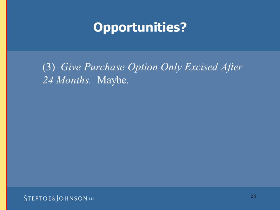 26 (3) Give Purchase Option Only Excised After 24 Months. Maybe. Opportunities?