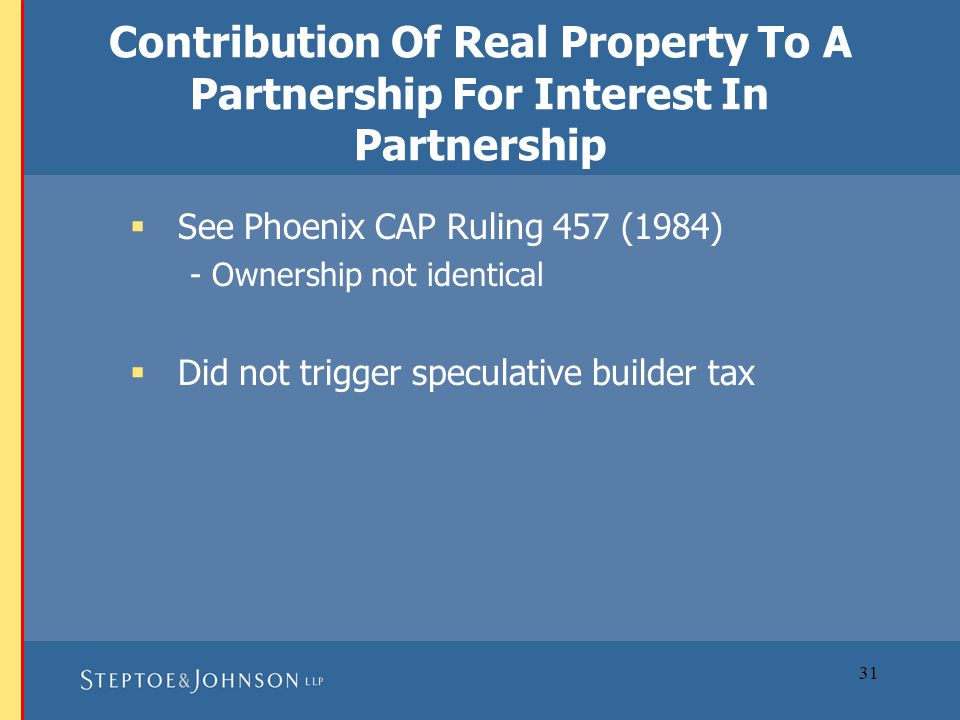31 Contribution Of Real Property To A Partnership For Interest In Partnership  See Phoenix CAP Ruling 457 (1984) - Ownership not identical  Did not trigger speculative builder tax
