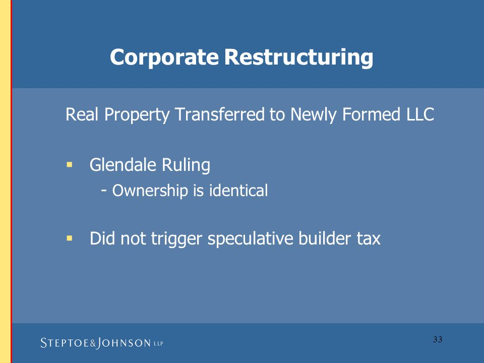 33 Corporate Restructuring Real Property Transferred to Newly Formed LLC  Glendale Ruling - Ownership is identical  Did not trigger speculative builder tax