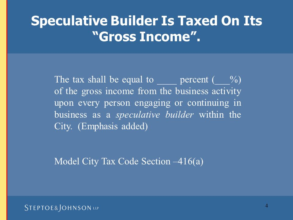 5 The gross income of a speculative builder considered taxable shall include the total selling price from the sale of improved real property at the time of closing of escrow or transfer of title. See Model City Tax Code Section –416(a)(1).