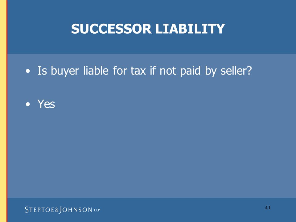 41 SUCCESSOR LIABILITY Is buyer liable for tax if not paid by seller? Yes