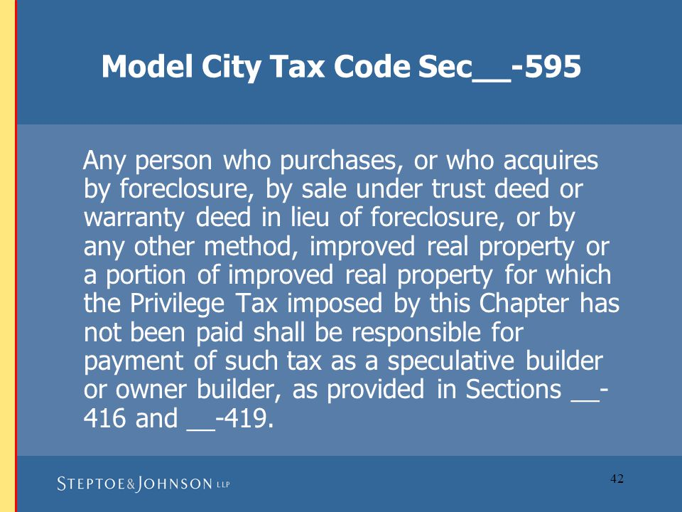 42 Model City Tax Code Sec__-595 Any person who purchases, or who acquires by foreclosure, by sale under trust deed or warranty deed in lieu of foreclosure, or by any other method, improved real property or a portion of improved real property for which the Privilege Tax imposed by this Chapter has not been paid shall be responsible for payment of such tax as a speculative builder or owner builder, as provided in Sections __- 416 and __-419.