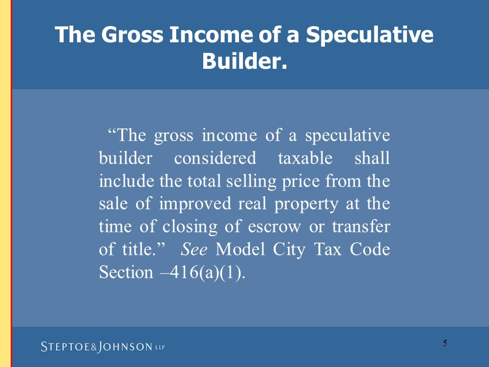 6 Speculative builder is defined by the Model City Tax Code as follows: Speculative Builder means either: (1) an owner-builder who sells or contracts to sell at anytime, improved real property (as provided in Section –416) consisting of: (a)custom, model, or inventory homes, regardless of the stage of completion of such homes; or (b) improved residential or commercial lots without a structure; or Definition of a Speculative Builder